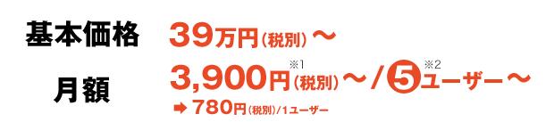基本価格:39万円(税別)~・月額:3,900円(税別)~/5ユーザー~